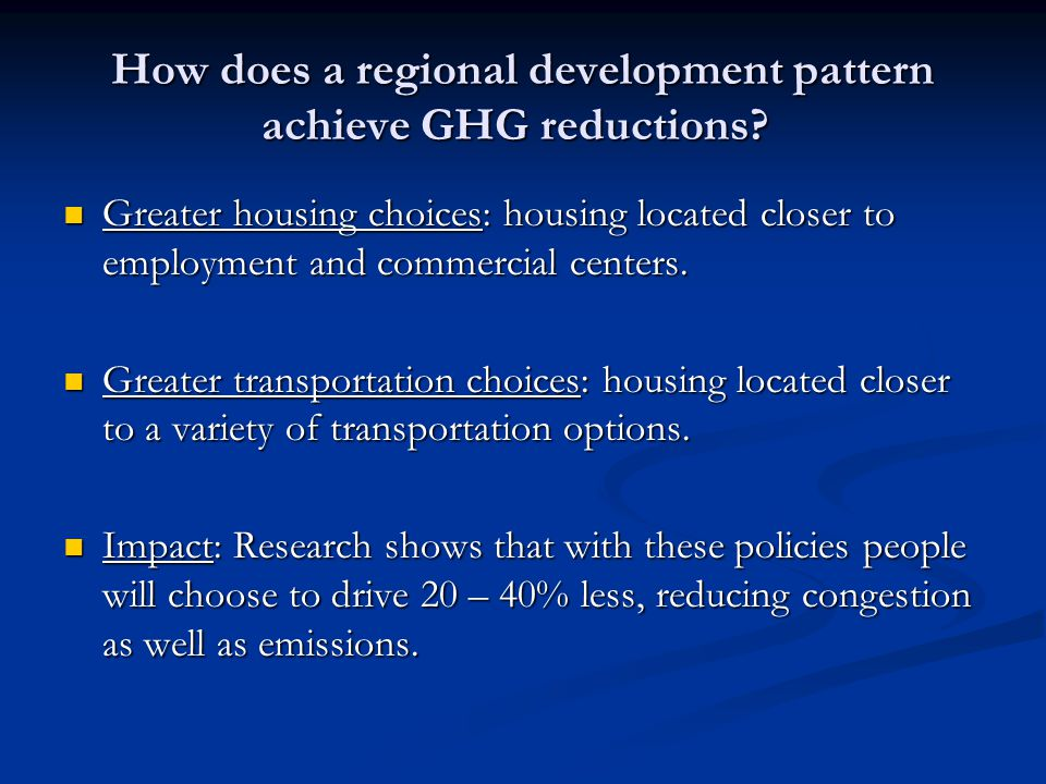 How does a regional development pattern achieve GHG reductions? Greater housing choices: housing located closer to employment and commercial centers.