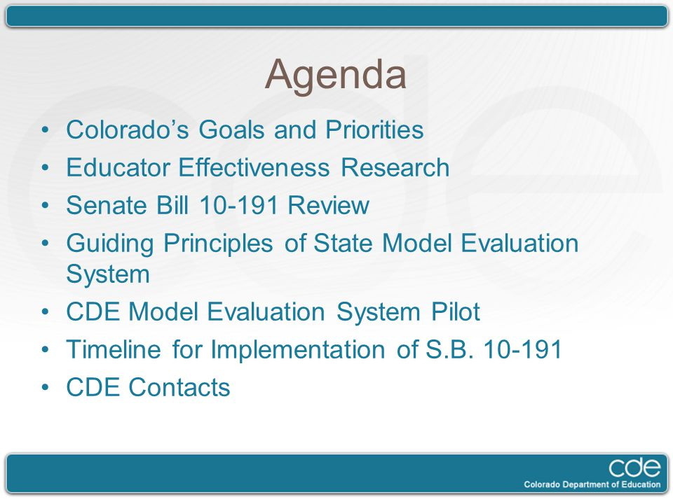Agenda Colorado's Goals and Priorities Educator Effectiveness Research Senate Bill 10-191 Review Guiding Principles of State Model Evaluation System CDE Model Evaluation System Pilot Timeline for Implementation of S.B.