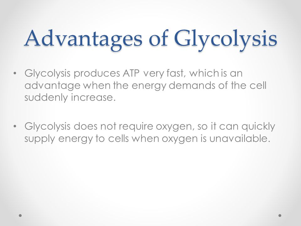 Advantages of Glycolysis Glycolysis produces ATP very fast, which is an advantage when the energy demands of the cell suddenly increase. Glycolysis do