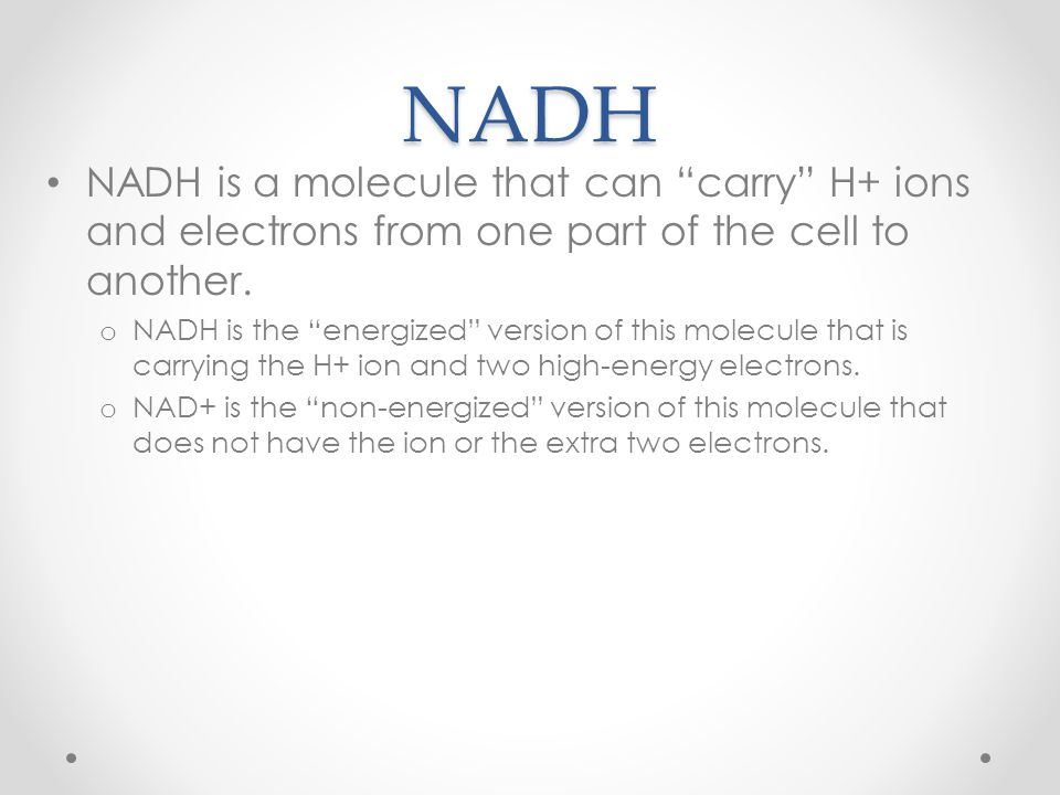 "NADH NADH is a molecule that can ""carry"" H+ ions and electrons from one part of the cell to another. o NADH is the ""energized"" version of this molecul"