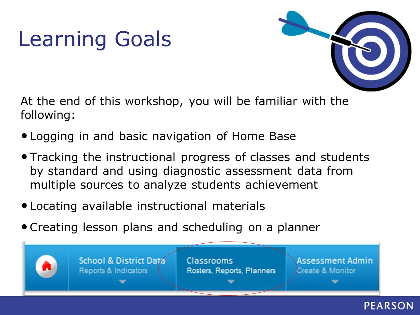 Learning Goals At the end of this workshop, you will be familiar with the following: Logging in and basic navigation of Home Base Tracking the instructional progress of classes and students by standard and using diagnostic assessment data from multiple sources to analyze students achievement Locating available instructional materials Creating lesson plans and scheduling on a planner Strategies for turnaround training