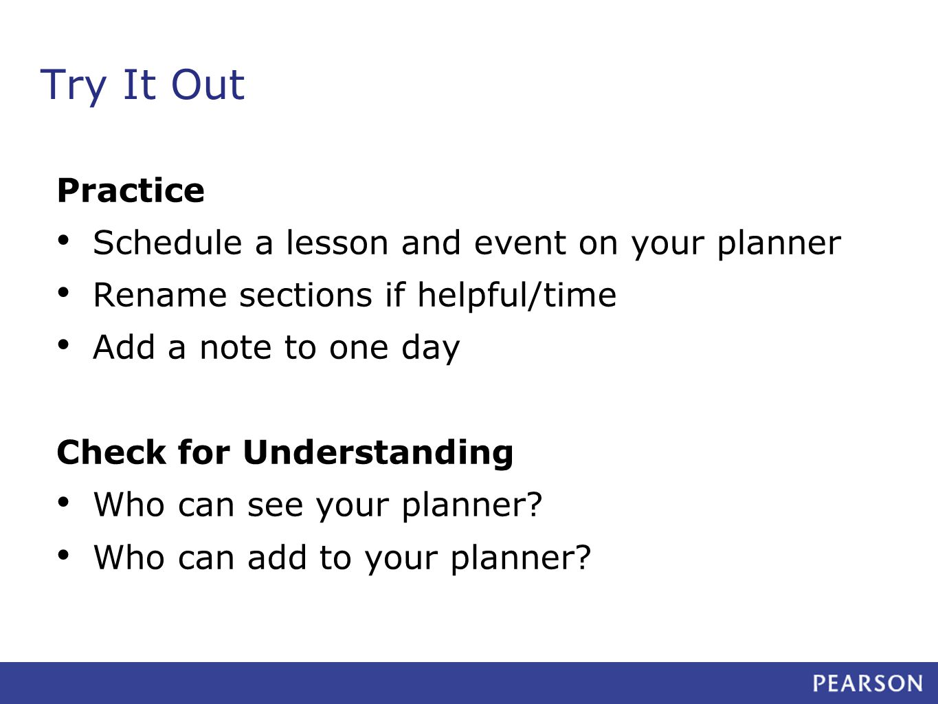 Try It Out Practice Schedule a lesson and event on your planner Rename sections if helpful/time Add a note to one day Check for Understanding Who can see your planner.