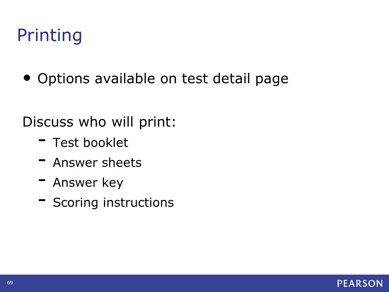 Printing Options available on test detail page Discuss who will print: - Test booklet - Answer sheets - Answer key - Scoring instructions 69