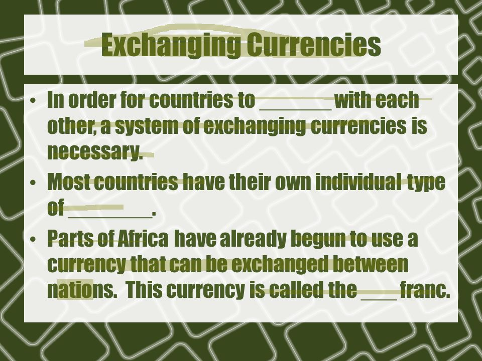 Exchanging Currencies In order for countries to ______ with each other, a system of exchanging currencies is necessary.