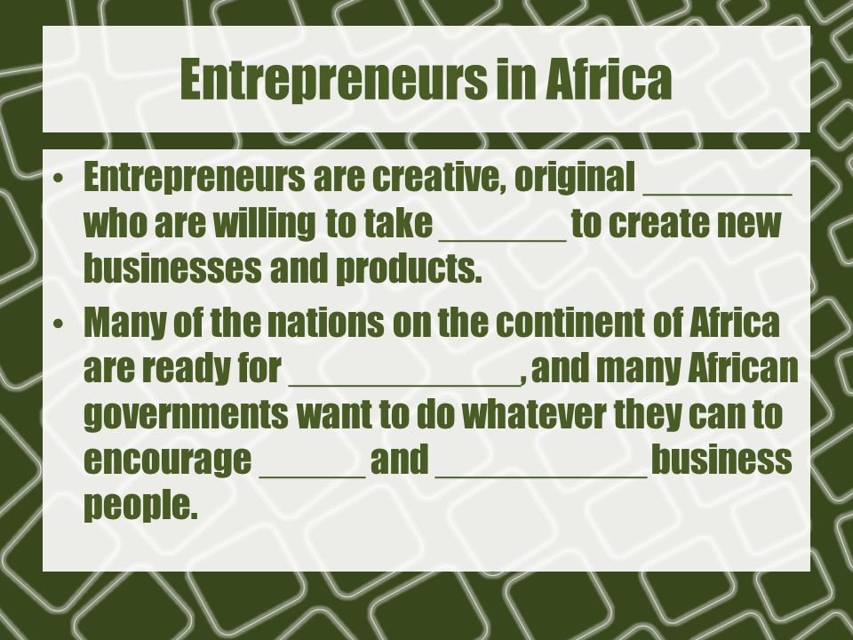 Entrepreneurs in Africa Entrepreneurs are creative, original _______ who are willing to take ______ to create new businesses and products. Many of the