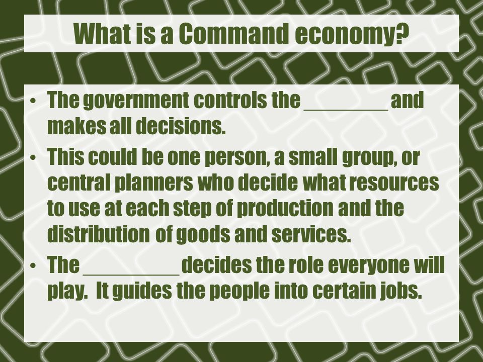 What is a Command economy. The government controls the _______ and makes all decisions.