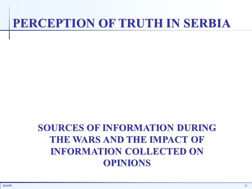 SMMRI53 SOURCES OF INFORMATION DURING THE WARS AND THE IMPACT OF INFORMATION COLLECTED ON OPINIONS PERCEPTION OF TRUTH IN SERBIA