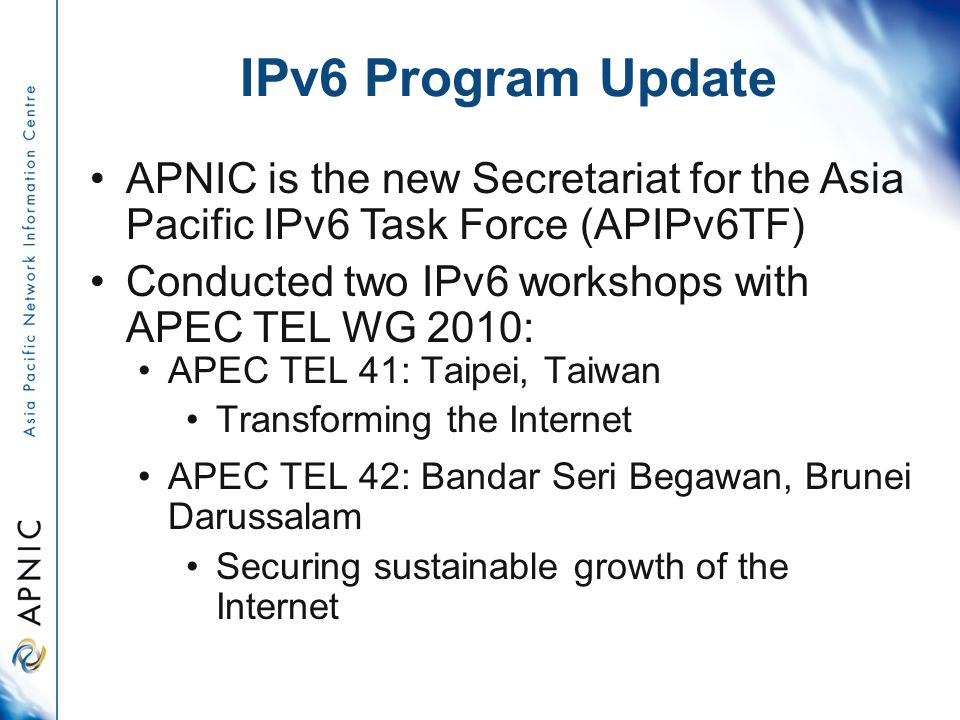 IPv6 Program Update APNIC is the new Secretariat for the Asia Pacific IPv6 Task Force (APIPv6TF) Conducted two IPv6 workshops with APEC TEL WG 2010: APEC TEL 41: Taipei, Taiwan Transforming the Internet APEC TEL 42: Bandar Seri Begawan, Brunei Darussalam Securing sustainable growth of the Internet