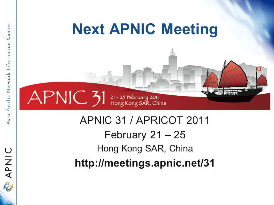 Next APNIC Meeting APNIC 31 / APRICOT 2011 February 21 – 25 Hong Kong SAR, China http://meetings.apnic.net/31