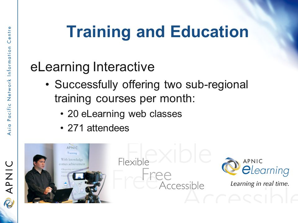 Training and Education eLearning Interactive Successfully offering two sub-regional training courses per month: 20 eLearning web classes 271 attendees