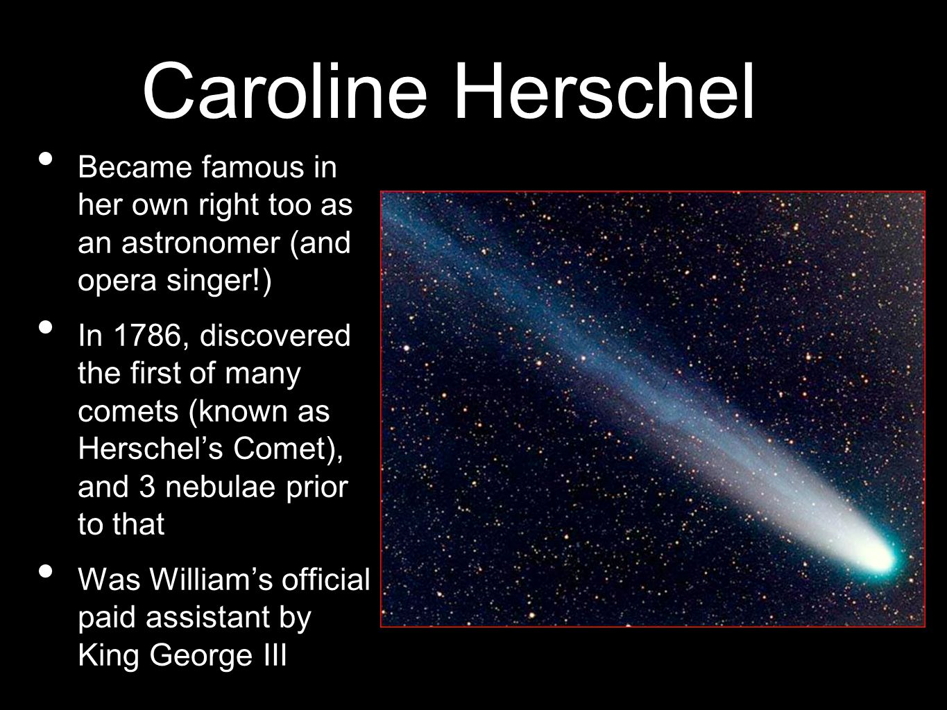 Caroline Herschel Became famous in her own right too as an astronomer (and opera singer!) In 1786, discovered the first of many comets (known as Herschel's Comet), and 3 nebulae prior to that Was William's official paid assistant by King George III