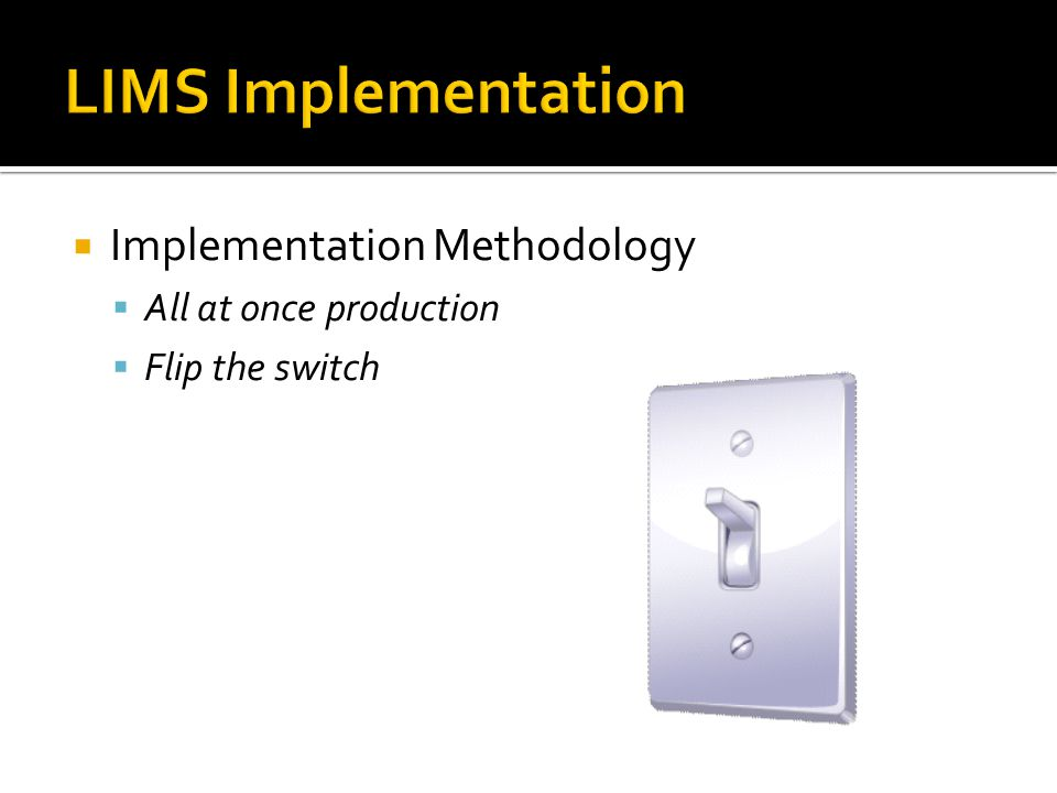  Implementation Methodology  All at once production  Flip the switch