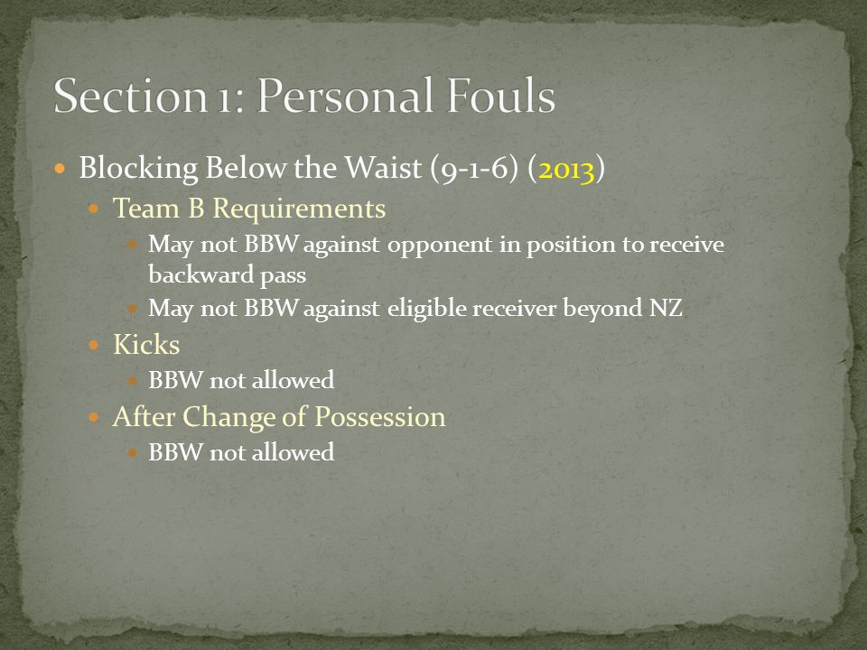 Blocking Below the Waist (9-1-6) (2013) Team B Requirements May not BBW against opponent in position to receive backward pass May not BBW against eligible receiver beyond NZ Kicks BBW not allowed After Change of Possession BBW not allowed