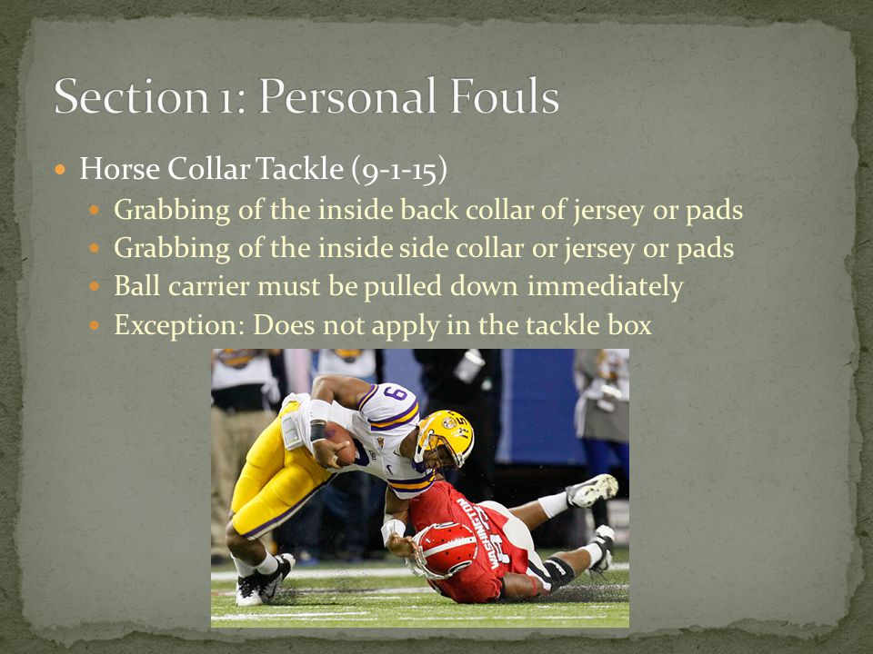 Horse Collar Tackle (9-1-15) Grabbing of the inside back collar of jersey or pads Grabbing of the inside side collar or jersey or pads Ball carrier must be pulled down immediately Exception: Does not apply in the tackle box