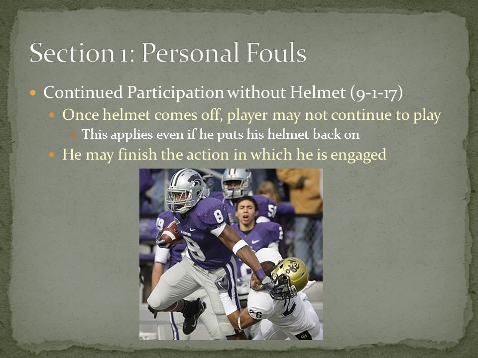 Continued Participation without Helmet (9-1-17) Once helmet comes off, player may not continue to play This applies even if he puts his helmet back on He may finish the action in which he is engaged