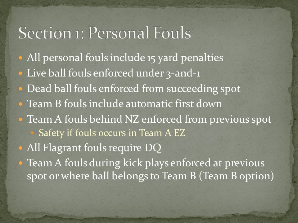 All personal fouls include 15 yard penalties Live ball fouls enforced under 3-and-1 Dead ball fouls enforced from succeeding spot Team B fouls include automatic first down Team A fouls behind NZ enforced from previous spot Safety if fouls occurs in Team A EZ All Flagrant fouls require DQ Team A fouls during kick plays enforced at previous spot or where ball belongs to Team B (Team B option)