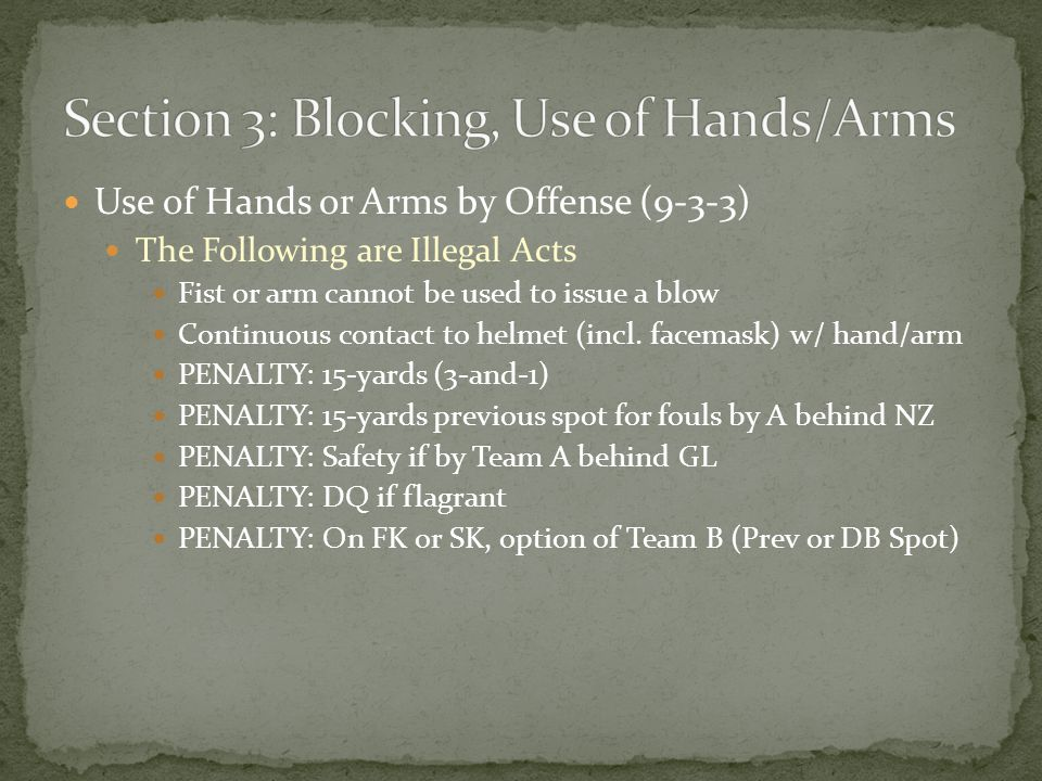 Use of Hands or Arms by Offense (9-3-3) The Following are Illegal Acts Fist or arm cannot be used to issue a blow Continuous contact to helmet (incl.