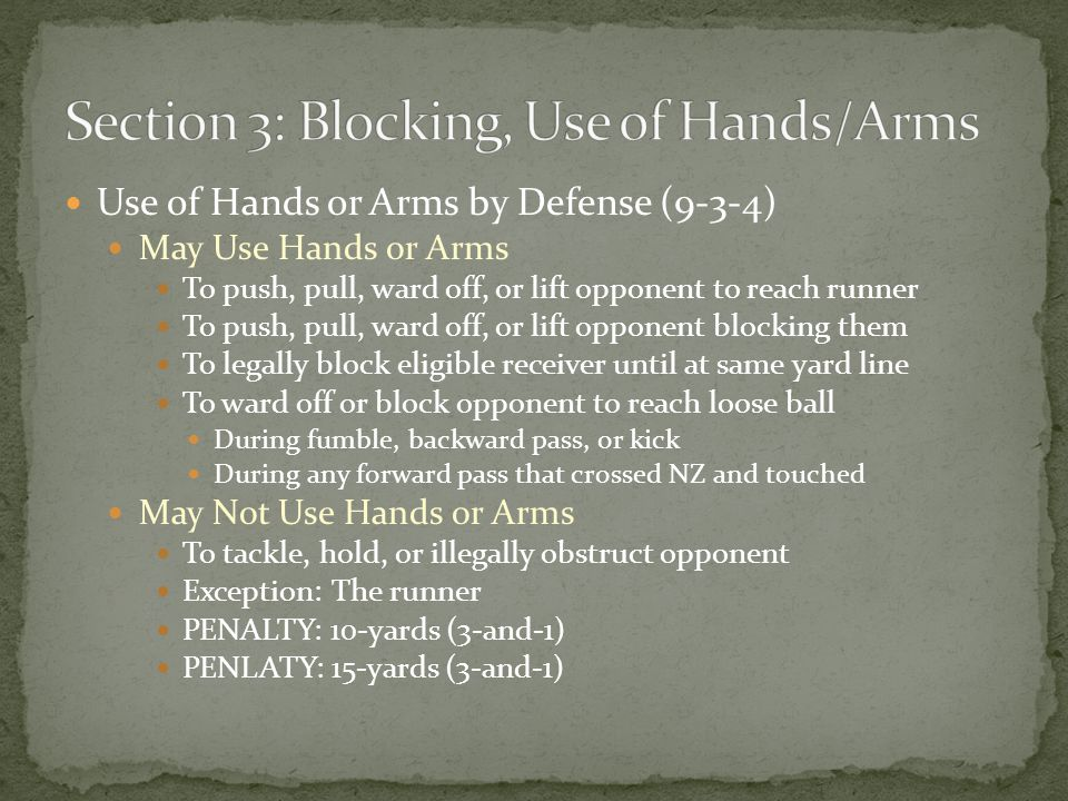 Use of Hands or Arms by Defense (9-3-4) May Use Hands or Arms To push, pull, ward off, or lift opponent to reach runner To push, pull, ward off, or lift opponent blocking them To legally block eligible receiver until at same yard line To ward off or block opponent to reach loose ball During fumble, backward pass, or kick During any forward pass that crossed NZ and touched May Not Use Hands or Arms To tackle, hold, or illegally obstruct opponent Exception: The runner PENALTY: 10-yards (3-and-1) PENLATY: 15-yards (3-and-1)