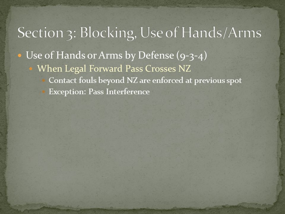 Use of Hands or Arms by Defense (9-3-4) When Legal Forward Pass Crosses NZ Contact fouls beyond NZ are enforced at previous spot Exception: Pass Interference