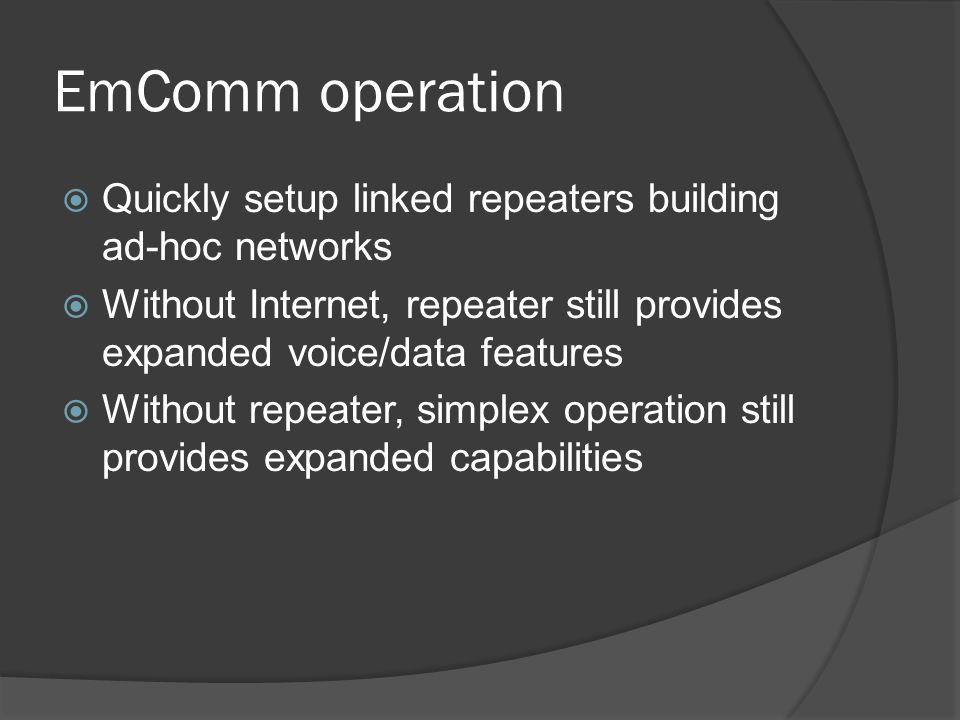 EmComm operation  Quickly setup linked repeaters building ad-hoc networks  Without Internet, repeater still provides expanded voice/data features  Without repeater, simplex operation still provides expanded capabilities