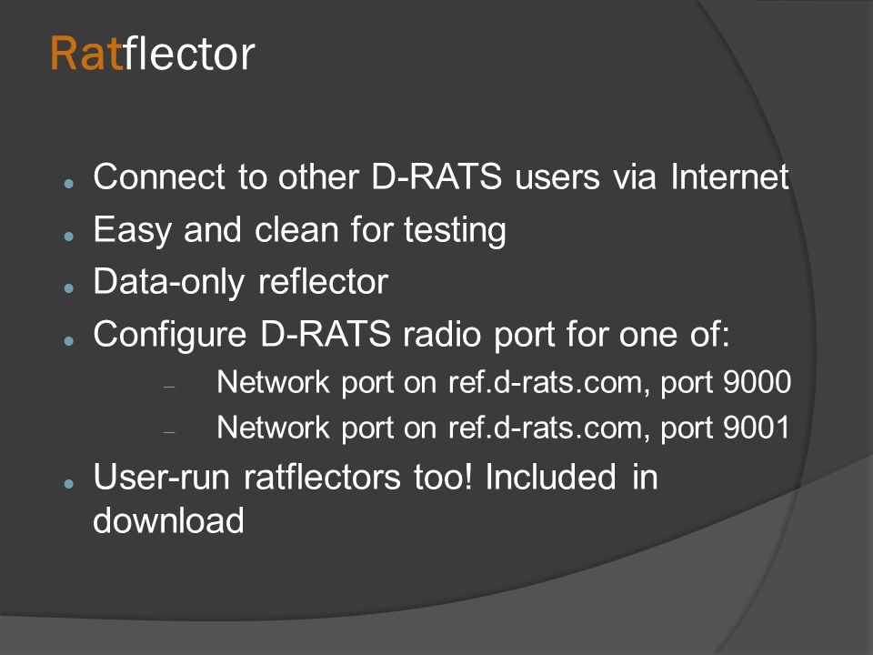 Ratflector Connect to other D-RATS users via Internet Easy and clean for testing Data-only reflector Configure D-RATS radio port for one of:  Network port on ref.d-rats.com, port 9000  Network port on ref.d-rats.com, port 9001 User-run ratflectors too.