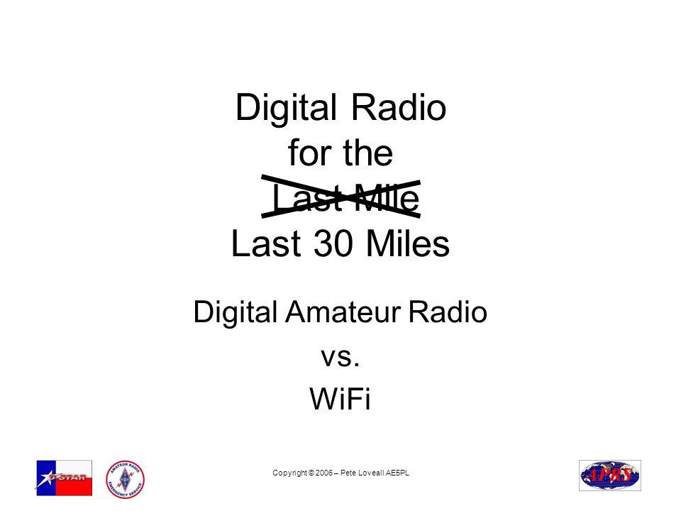 Copyright © 2006 – Pete Loveall AE5PL Digital Radio for the Last Mile Last 30 Miles Digital Amateur Radio vs. WiFi