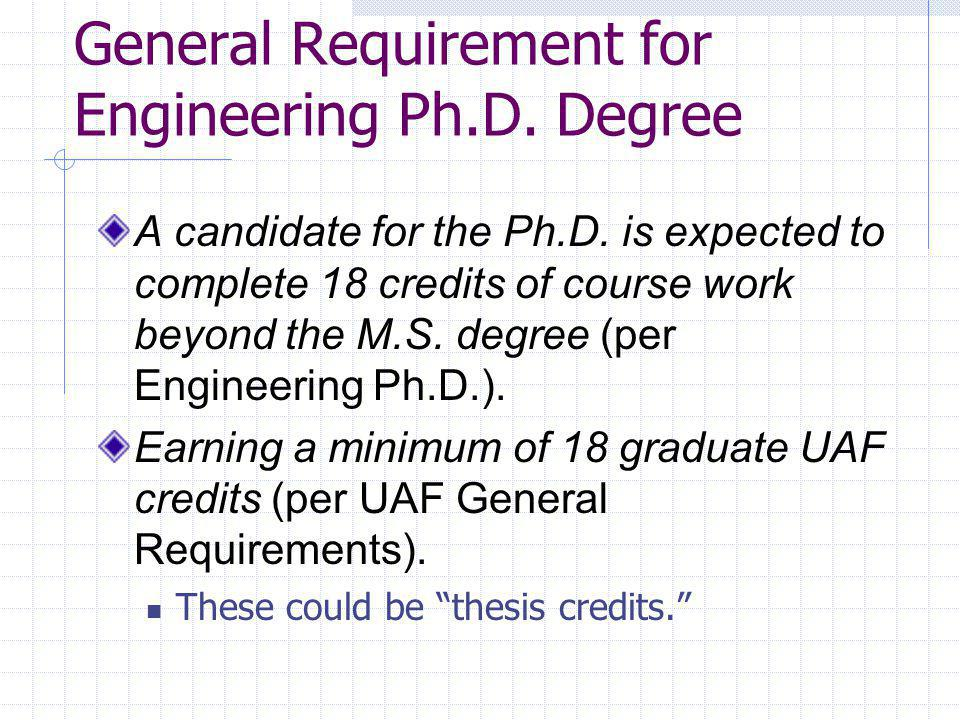 General Requirement for Engineering Ph.D. Degree A candidate for the Ph.D. is expected to complete 18 credits of course work beyond the M.S. degree (p