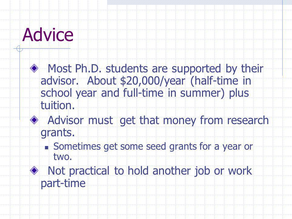 Advice Most Ph.D. students are supported by their advisor. About $20,000/year (half-time in school year and full-time in summer) plus tuition. Advisor