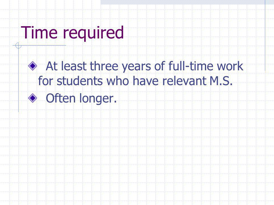 Time required At least three years of full-time work for students who have relevant M.S. Often longer.