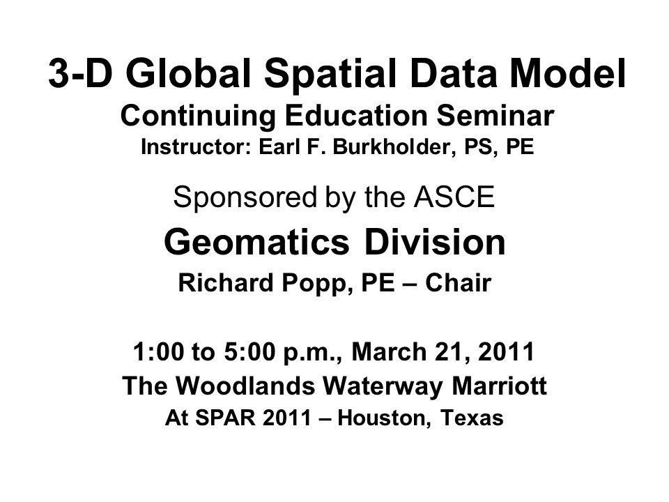3-D Global Spatial Data Model Continuing Education Seminar Instructor: Earl F. Burkholder, PS, PE Sponsored by the ASCE Geomatics Division Richard Pop
