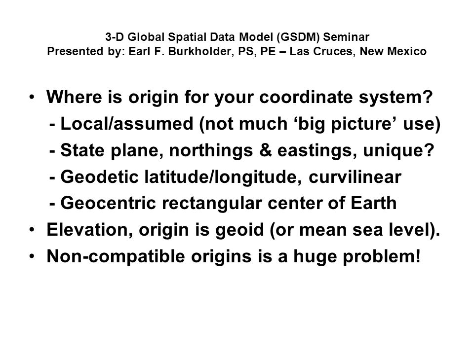 3-D Global Spatial Data Model (GSDM) Seminar Presented by: Earl F. Burkholder, PS, PE – Las Cruces, New Mexico Where is origin for your coordinate sys