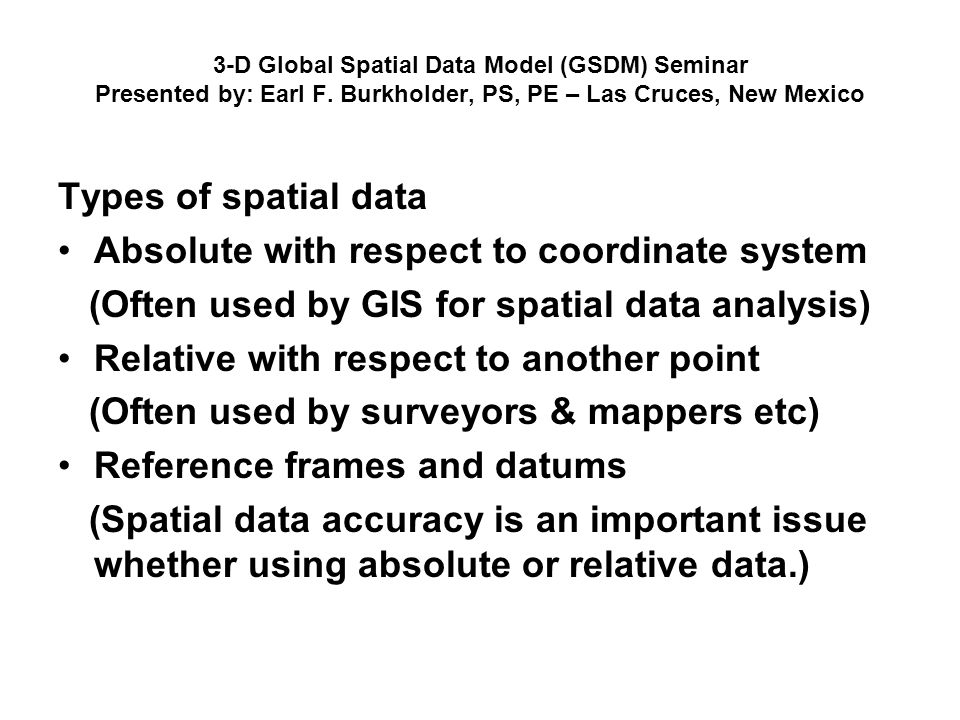 3-D Global Spatial Data Model (GSDM) Seminar Presented by: Earl F. Burkholder, PS, PE – Las Cruces, New Mexico Types of spatial data Absolute with res
