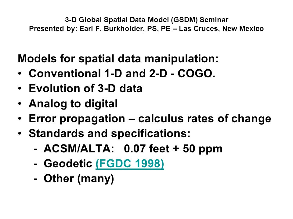3-D Global Spatial Data Model (GSDM) Seminar Presented by: Earl F. Burkholder, PS, PE – Las Cruces, New Mexico Models for spatial data manipulation: C