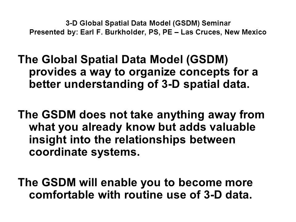 3-D Global Spatial Data Model (GSDM) Seminar Presented by: Earl F. Burkholder, PS, PE – Las Cruces, New Mexico The Global Spatial Data Model (GSDM) pr