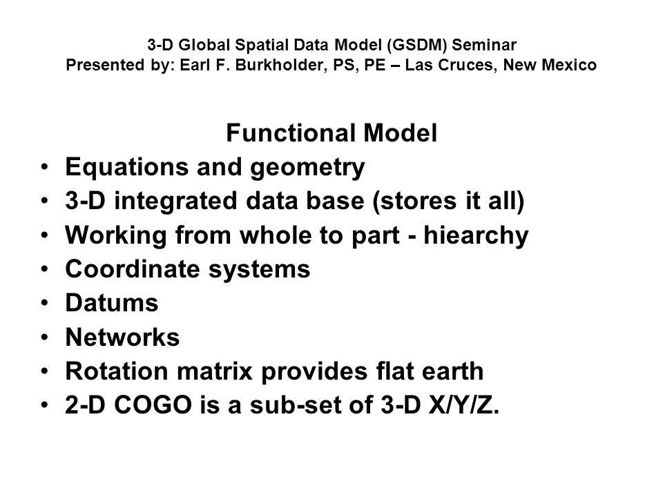 3-D Global Spatial Data Model (GSDM) Seminar Presented by: Earl F. Burkholder, PS, PE – Las Cruces, New Mexico Functional Model Equations and geometry
