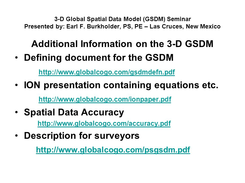 3-D Global Spatial Data Model (GSDM) Seminar Presented by: Earl F. Burkholder, PS, PE – Las Cruces, New Mexico Additional Information on the 3-D GSDM