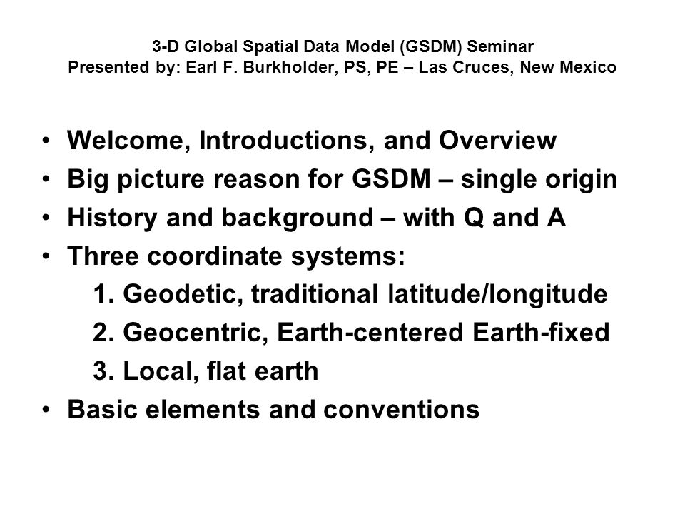 3-D Global Spatial Data Model (GSDM) Seminar Presented by: Earl F. Burkholder, PS, PE – Las Cruces, New Mexico Welcome, Introductions, and Overview Bi