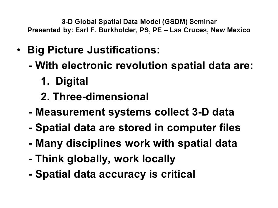 3-D Global Spatial Data Model (GSDM) Seminar Presented by: Earl F. Burkholder, PS, PE – Las Cruces, New Mexico Big Picture Justifications: - With elec