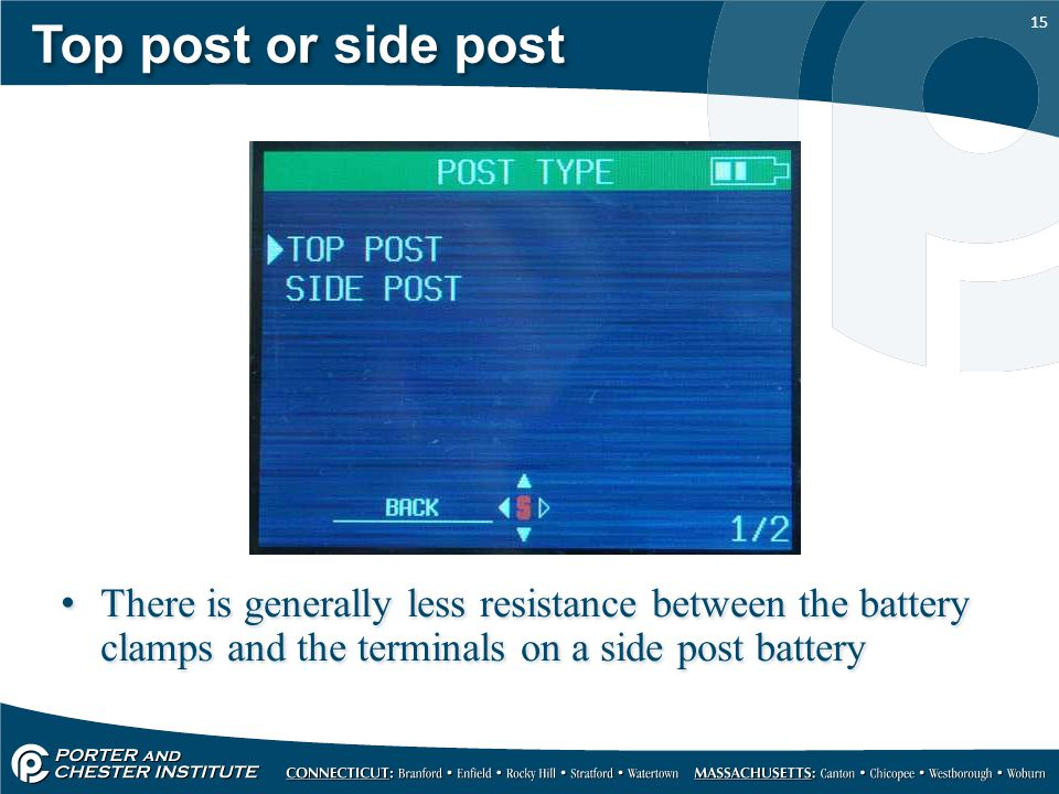 15 Top post or side post There is generally less resistance between the battery clamps and the terminals on a side post battery