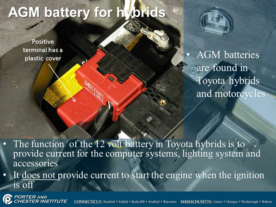 18 AGM battery for hybrids The function of the 12 volt battery in Toyota hybrids is to provide current for the computer systems, lighting system and accessories It does not provide current to start the engine when the ignition is off The function of the 12 volt battery in Toyota hybrids is to provide current for the computer systems, lighting system and accessories It does not provide current to start the engine when the ignition is off Positive terminal has a plastic cover AGM batteries are found in Toyota hybrids and motorcycles