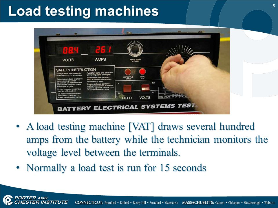 5 Load testing machines A load testing machine [VAT] draws several hundred amps from the battery while the technician monitors the voltage level betwe
