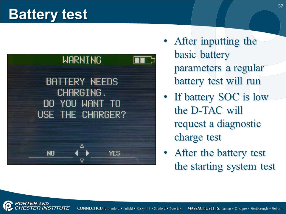 57 Battery test After inputting the basic battery parameters a regular battery test will run If battery SOC is low the D-TAC will request a diagnostic charge test After the battery test the starting system test After inputting the basic battery parameters a regular battery test will run If battery SOC is low the D-TAC will request a diagnostic charge test After the battery test the starting system test