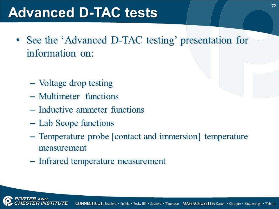 72 Advanced D-TAC tests See the 'Advanced D-TAC testing' presentation for information on: –Voltage drop testing –Multimeter functions –Inductive ammeter functions –Lab Scope functions –Temperature probe [contact and immersion] temperature measurement –Infrared temperature measurement See the 'Advanced D-TAC testing' presentation for information on: –Voltage drop testing –Multimeter functions –Inductive ammeter functions –Lab Scope functions –Temperature probe [contact and immersion] temperature measurement –Infrared temperature measurement