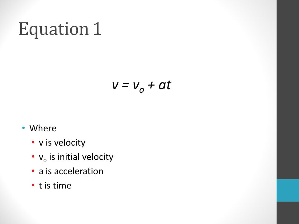 Equation 1 v = v o + at Where v is velocity v o is initial velocity a is acceleration t is time