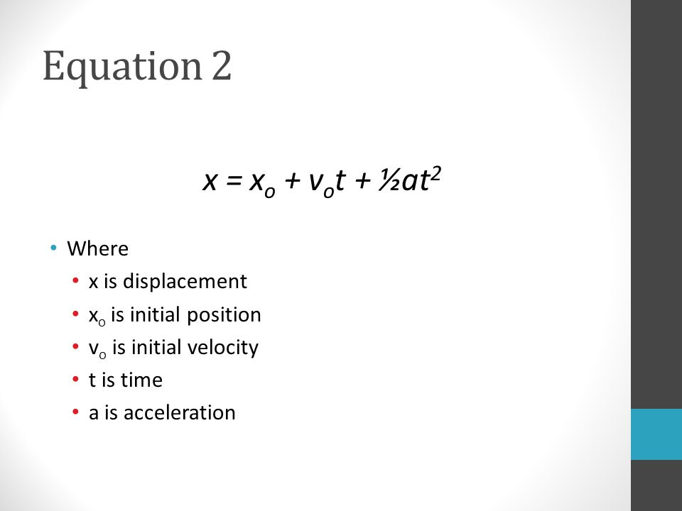 Equation 2 x = x o + v o t + ½at 2 Where x is displacement x o is initial position v o is initial velocity t is time a is acceleration