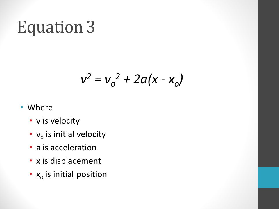 Equation 3 v 2 = v o 2 + 2a(x - x o ) Where v is velocity v o is initial velocity a is acceleration x is displacement x o is initial position