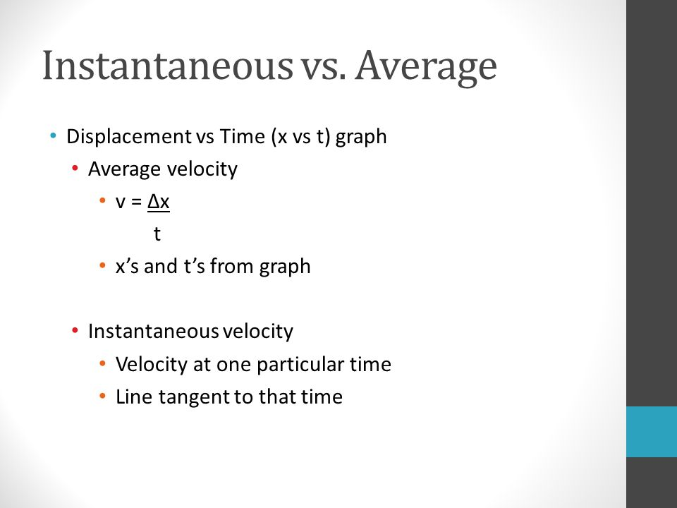 Instantaneous vs. Average Displacement vs Time (x vs t) graph Average velocity v = Δx t x's and t's from graph Instantaneous velocity Velocity at one