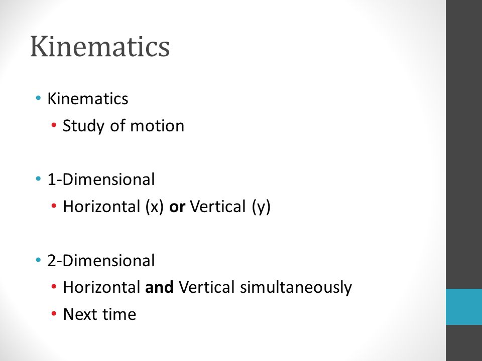 Kinematics Study of motion 1-Dimensional Horizontal (x) or Vertical (y) 2-Dimensional Horizontal and Vertical simultaneously Next time
