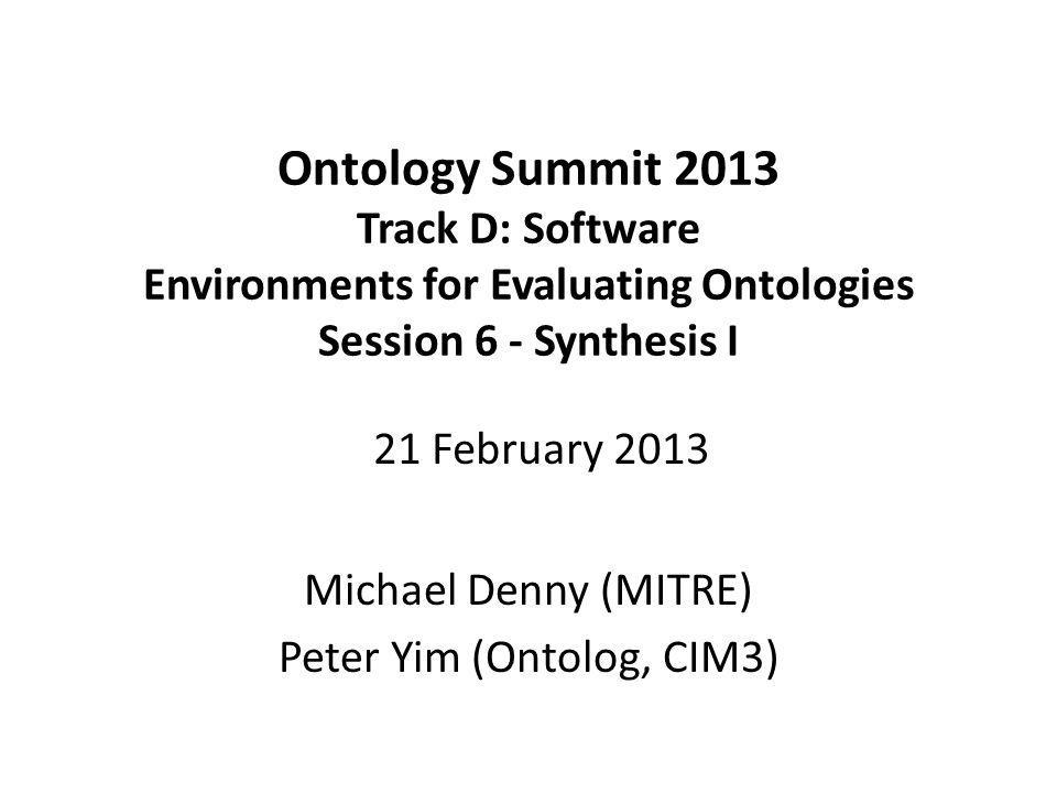 Ontology Summit 2013 Track D: Software Environments for Evaluating Ontologies Session 6 - Synthesis I Michael Denny (MITRE) Peter Yim (Ontolog, CIM3) 21 February 2013