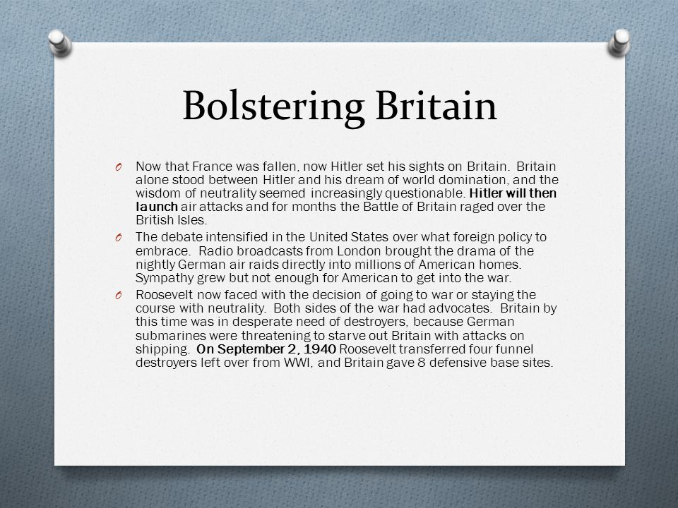 Bolstering Britain O Now that France was fallen, now Hitler set his sights on Britain. Britain alone stood between Hitler and his dream of world domin